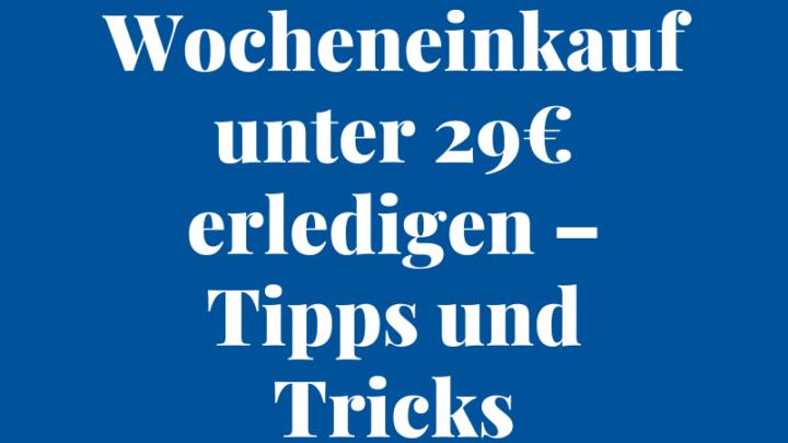 Wocheneinkauf unter 29€ erledigen – Tipps und Tricks